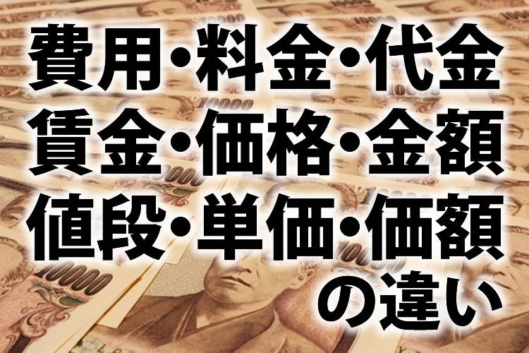 費用、料金、代金、賃金、価格、金額、値段、単価、価額の違い