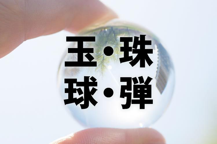 「玉」「珠」「球」「弾」の意味と違い