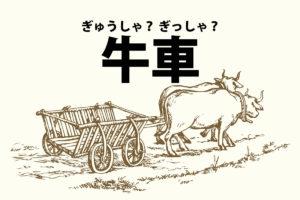 「牛車(ぎゅうしゃ)」「牛車(ぎっしゃ)」の意味と読み方の違い