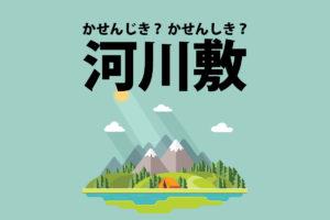 河川敷(かせんじき?かせんしき?)の意味と読み方の違い